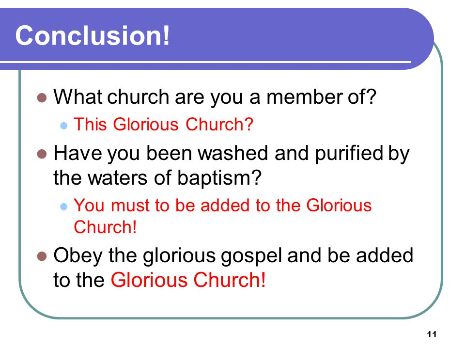 11 Conclusion. What church are you a member of. This Glorious Church.