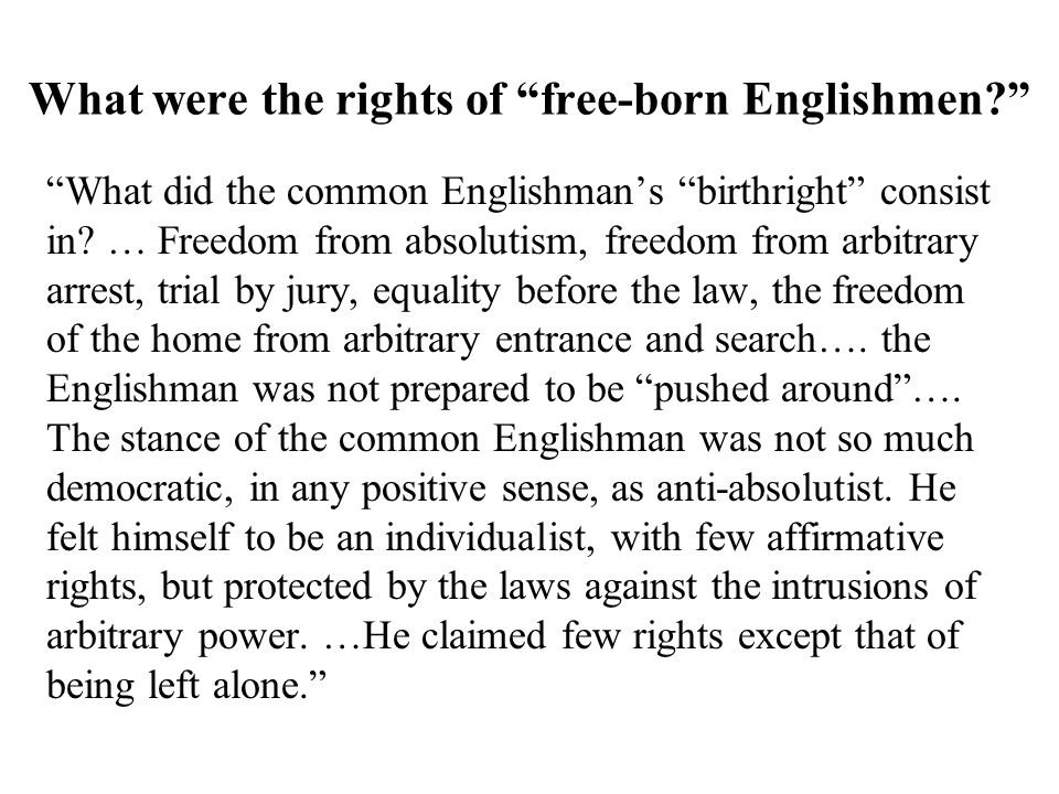 The Rights of Englishmen : Magna Carta, 12th century  Trial by Jury  Right to face your accuser in court  Speedy trial No taxation without the consent of Parliament (later: representation) NEGATIVE RIGHTS
