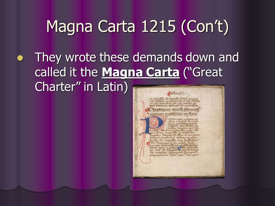 Magna Carta 1215 (Con't) Guaranteed that English monarchs could not rule any way they wanted (follow Common Law) Guaranteed that English monarchs could not rule any way they wanted (follow Common Law) Guaranteed that English subjects had rights under the law Guaranteed that English subjects had rights under the law Limited the power of the king over all of his subjects Limited the power of the king over all of his subjects Guaranteed that the law had to operate in an orderly way that everyone knew about (called ) Guaranteed that the law had to operate in an orderly way that everyone knew about (called Due Process ) Jury trial by their peers Jury trial by their peers Was a contract between the English King and his subjects Was a contract between the English King and his subjects He could not raise taxes without permission from the nobles.