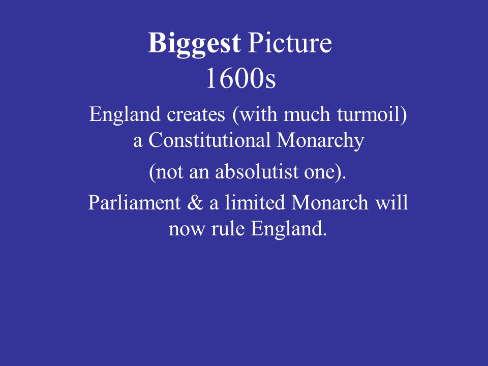 Biggest Picture 1600s England creates (with much turmoil) a Constitutional Monarchy (not an absolutist one).