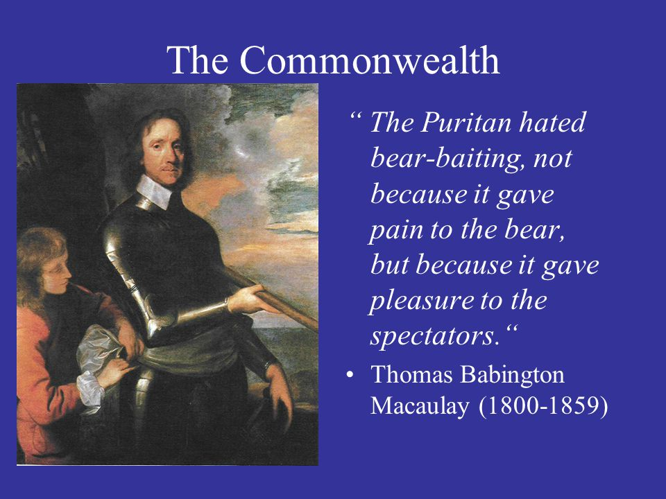 The Commonwealth The Puritan hated bear-baiting, not because it gave pain to the bear, but because it gave pleasure to the spectators. Thomas Babington Macaulay (1800-1859)