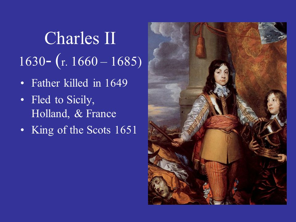 Charles II 1630 - ( r. 1660 – 1685) Father killed in 1649 Fled to Sicily, Holland, & France King of the Scots 1651