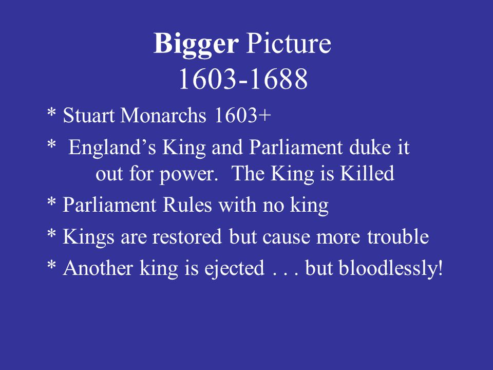 * Stuart Monarchs 1603+ * England's King and Parliament duke it out for power.