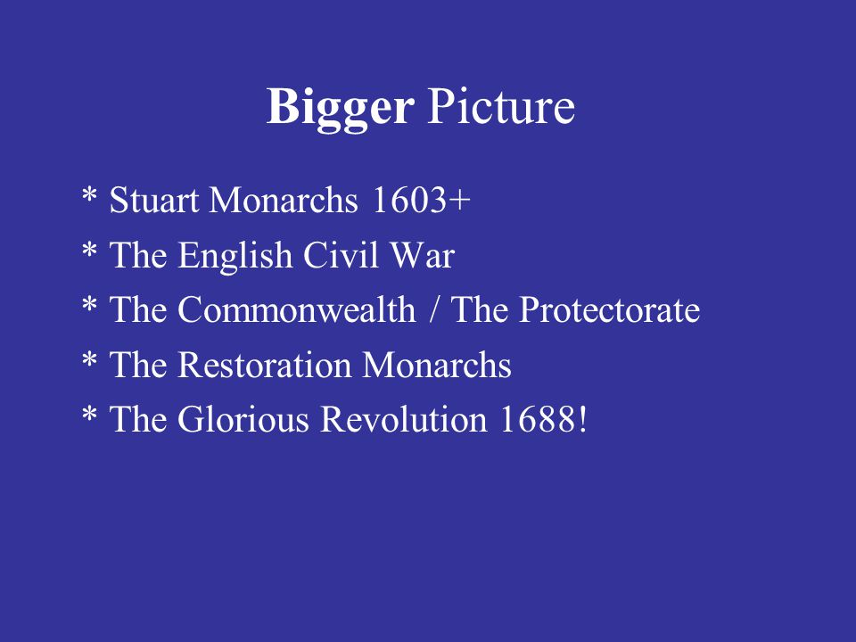 Bigger Picture * Stuart Monarchs 1603+ * The English Civil War * The Commonwealth / The Protectorate * The Restoration Monarchs * The Glorious Revolution 1688!