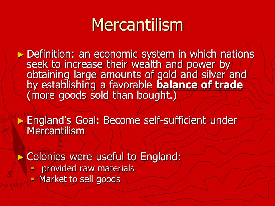 Mercantilism ► Definition: an economic system in which nations seek to increase their wealth and power by obtaining large amounts of gold and silver and by establishing a favorable balance of trade (more goods sold than bought.) ► England ' s Goal: Become self-sufficient under Mercantilism ► Colonies were useful to England:  provided raw materials  Market to sell goods
