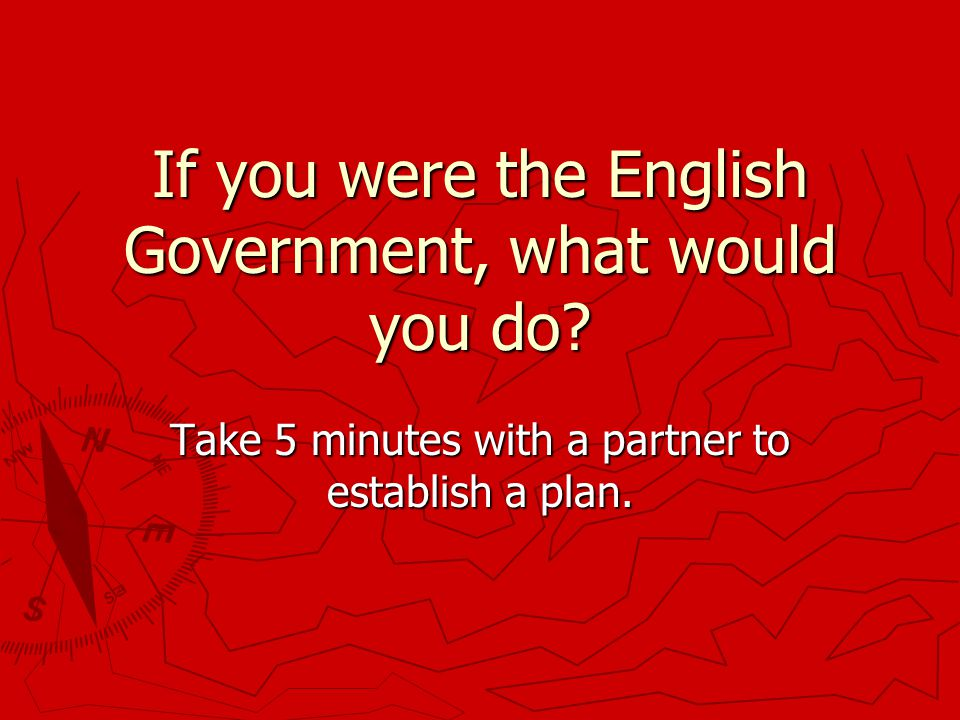 If you were the English Government, what would you do.