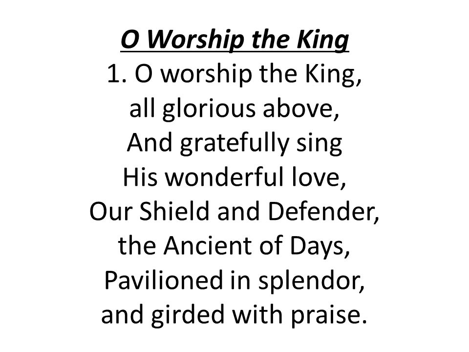 O Worship the King 1. O worship the King, all glorious above, And gratefully sing His wonderful love, Our Shield and Defender, the Ancient of Days, Pa