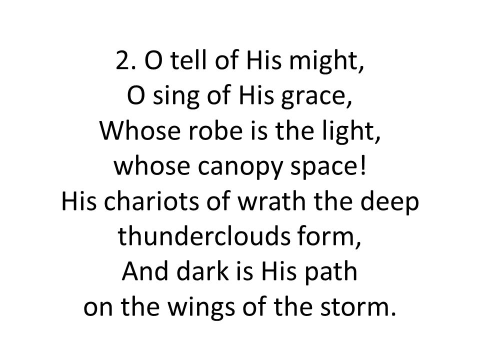 2. O tell of His might, O sing of His grace, Whose robe is the light, whose canopy space.
