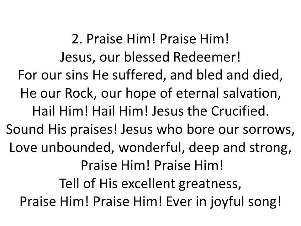 3.Praise Him. Praise Him. Jesus, our blessed Redeemer.
