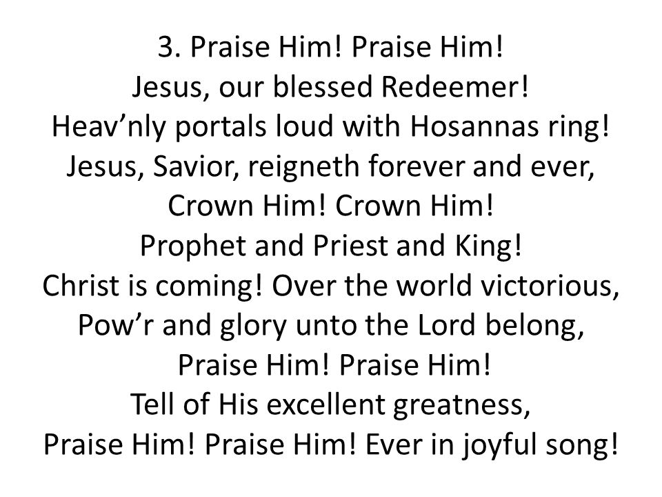 3. Praise Him! Praise Him! Jesus, our blessed Redeemer! Heav'nly portals loud with Hosannas ring! Jesus, Savior, reigneth forever and ever, Crown Him!