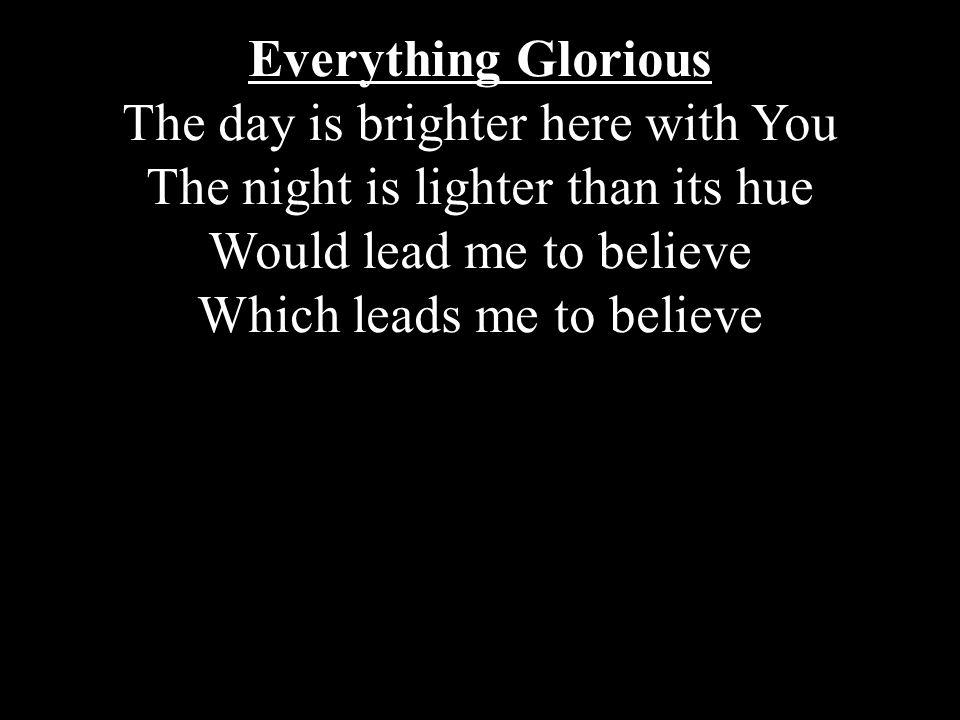 Everything Glorious The day is brighter here with You The night is lighter than its hue Would lead me to believe Which leads me to believe