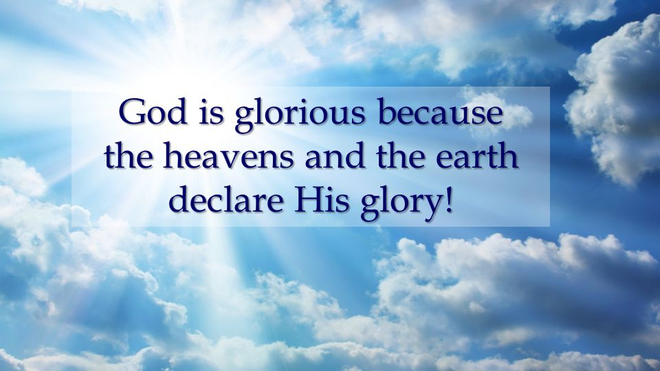 God is glorious because the heavens and the earth declare His glory!