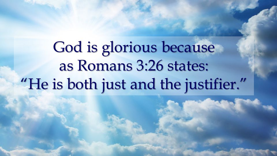 God is glorious because as Romans 3:26 states: He is both just and the justifier.