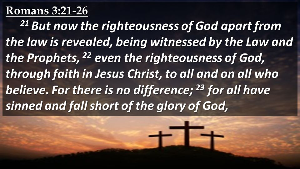 Romans 3: But now the righteousness of God apart from the law is revealed, being witnessed by the Law and the Prophets, 22 even the righteousness of God, through faith in Jesus Christ, to all and on all who believe.