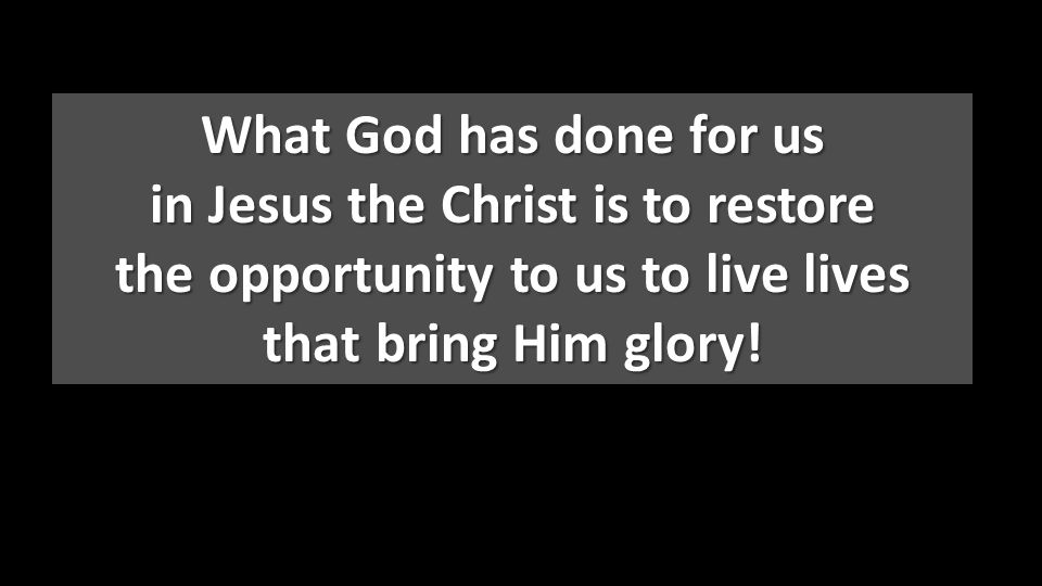 What God has done for us in Jesus the Christ is to restore the opportunity to us to live lives that bring Him glory!