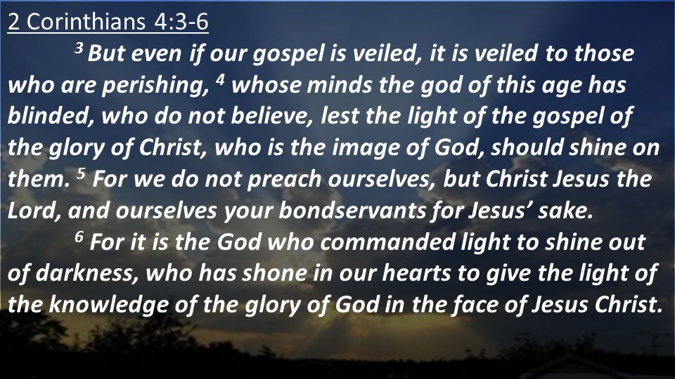 2 Corinthians 4:3-6 3 But even if our gospel is veiled, it is veiled to those who are perishing, 4 whose minds the god of this age has blinded, who do not believe, lest the light of the gospel of the glory of Christ, who is the image of God, should shine on them.