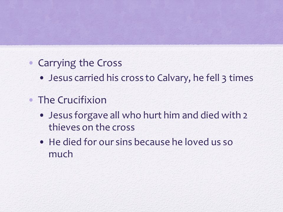 Carrying the Cross Jesus carried his cross to Calvary, he fell 3 times The Crucifixion Jesus forgave all who hurt him and died with 2 thieves on the cross He died for our sins because he loved us so much