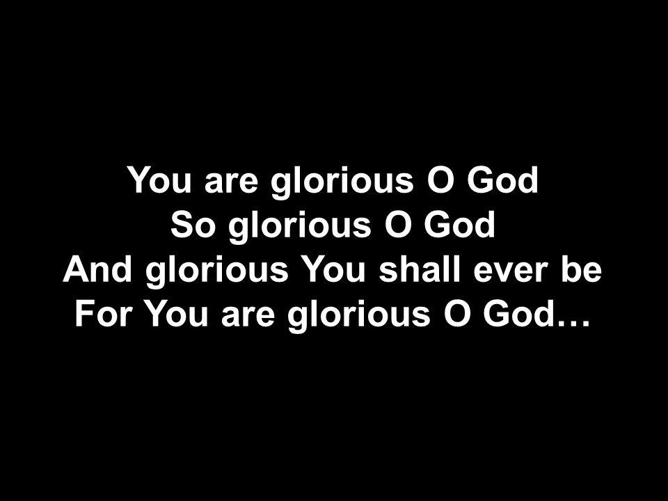 You are glorious O God So glorious O God And glorious You shall ever be For You are glorious O God…
