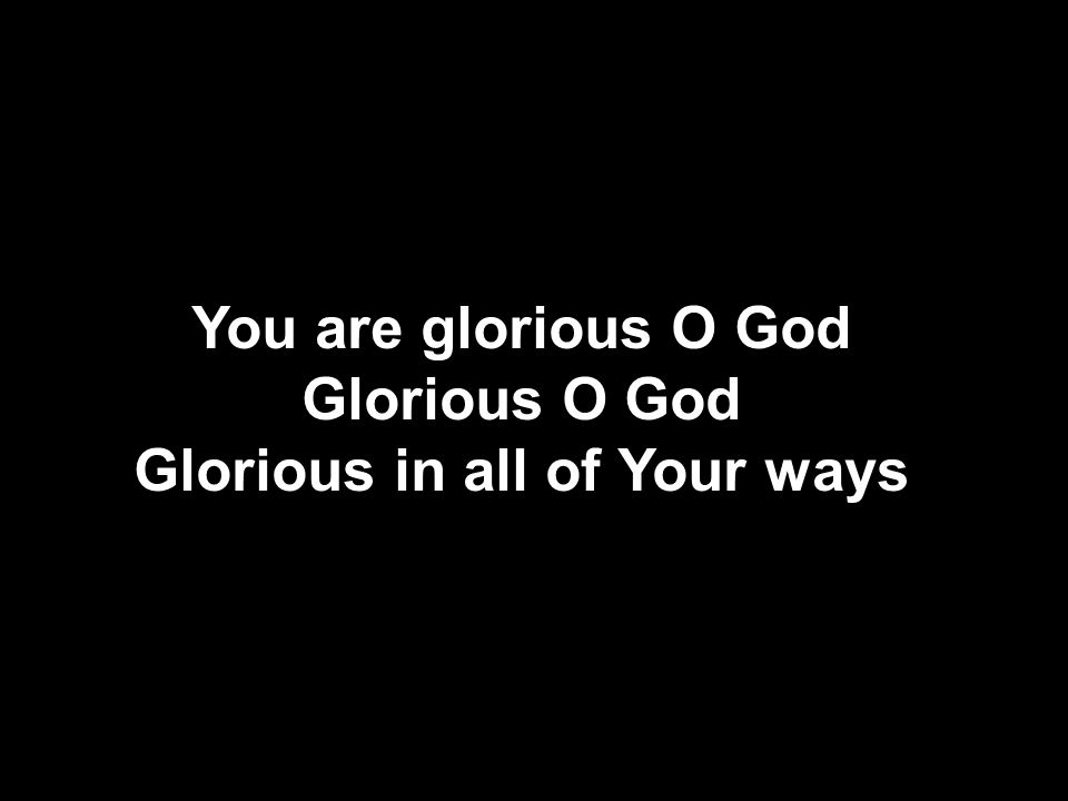 You are glorious O God Glorious O God Glorious in all of Your ways