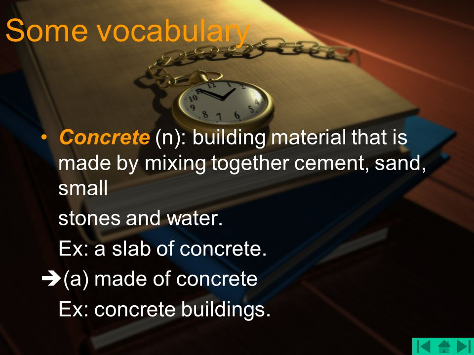 Some vocabulary Concrete (n): building material that is made by mixing together cement, sand, small stones and water. Ex: a slab of concrete.  (a) ma