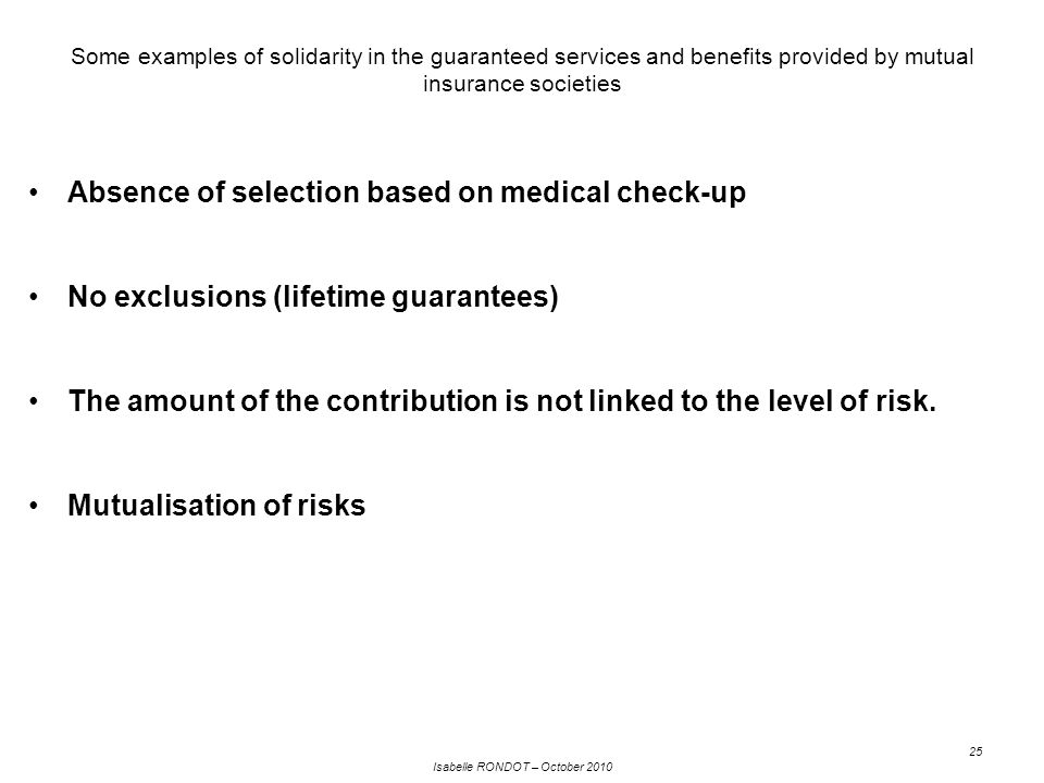 Isabelle RONDOT – October 2010 25 Some examples of solidarity in the guaranteed services and benefits provided by mutual insurance societies Absence of selection based on medical check-up No exclusions (lifetime guarantees) The amount of the contribution is not linked to the level of risk.