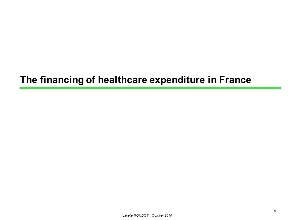 Isabelle RONDOT – October 2010 6 The financing of healthcare expenditure in France