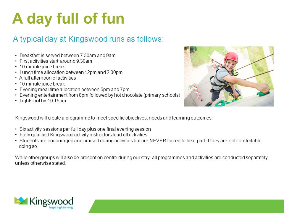 A day full of fun A typical day at Kingswood runs as follows: Breakfast is served between 7.30am and 9am First activities start around 9.30am 10 minute juice break Lunch time allocation between 12pm and 2.30pm A full afternoon of activities 10 minute juice break Evening meal time allocation between 5pm and 7pm Evening entertainment from 8pm followed by hot chocolate (primary schools) Lights out by 10.15pm Kingswood will create a programme to meet specific objectives, needs and learning outcomes.