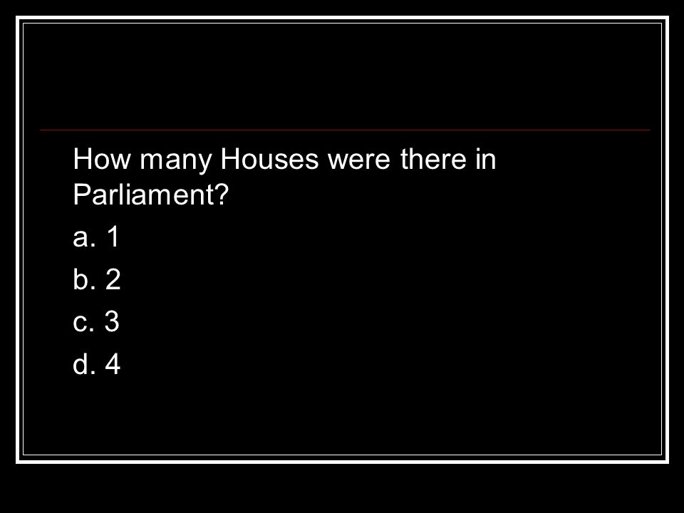 How many Houses were there in Parliament a. 1 b. 2 c. 3 d. 4