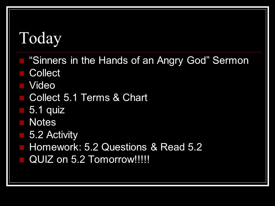 Today Sinners in the Hands of an Angry God Sermon Collect Video Collect 5.1 Terms & Chart 5.1 quiz Notes 5.2 Activity Homework: 5.2 Questions & Read 5.2 QUIZ on 5.2 Tomorrow!!!!!