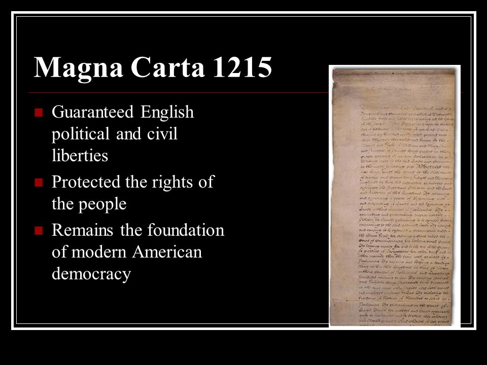 Magna Carta 1215 Guaranteed English political and civil liberties Protected the rights of the people Remains the foundation of modern American democracy