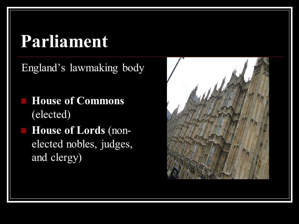 Parliament England's lawmaking body House of Commons (elected) House of Lords (non- elected nobles, judges, and clergy)