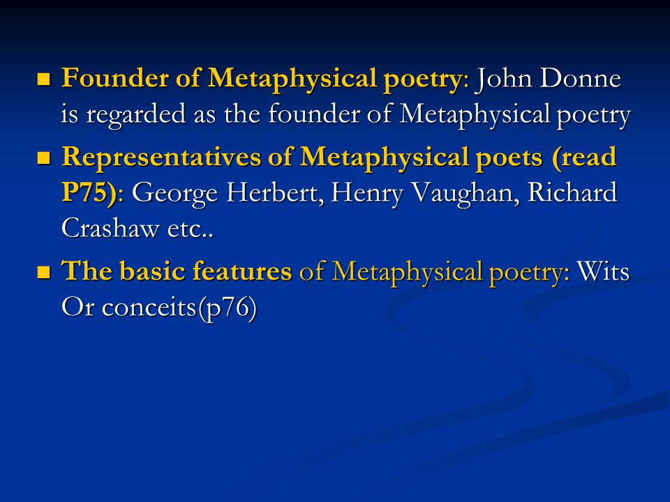 Founder of Metaphysical poetry: John Donne is regarded as the founder of Metaphysical poetry Founder of Metaphysical poetry: John Donne is regarded as the founder of Metaphysical poetry Representatives of Metaphysical poets (read P75): George Herbert, Henry Vaughan, Richard Crashaw etc..
