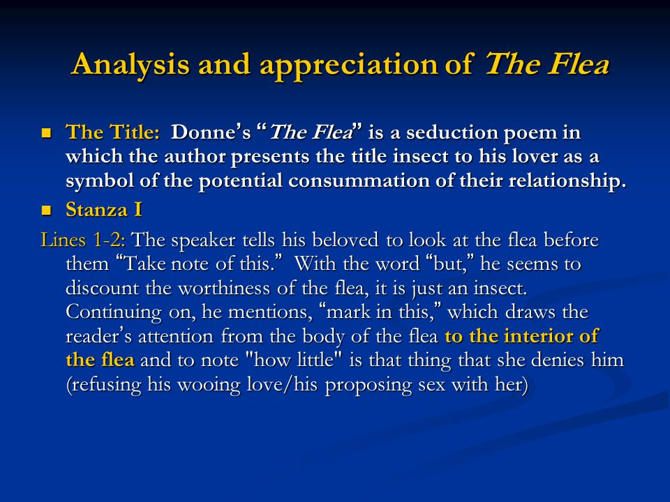 Analysis and appreciation of The Flea Analysis and appreciation of The Flea The Title: Donne ' s The Flea is a seduction poem in which the author presents the title insect to his lover as a symbol of the potential consummation of their relationship.