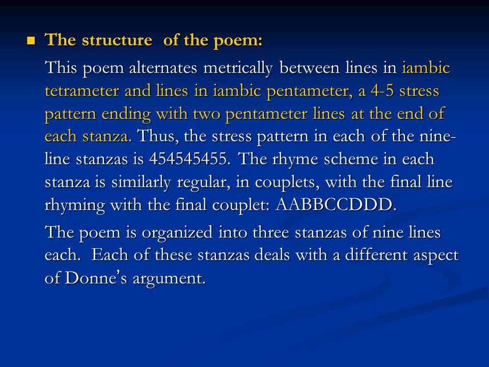 The structure of the poem: The structure of the poem: This poem alternates metrically between lines in iambic tetrameter and lines in iambic pentameter, a 4-5 stress pattern ending with two pentameter lines at the end of each stanza.