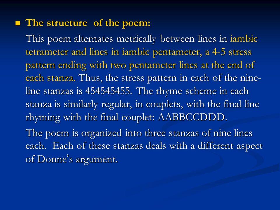 The structure of the poem: The structure of the poem: This poem alternates metrically between lines in iambic tetrameter and lines in iambic pentamete