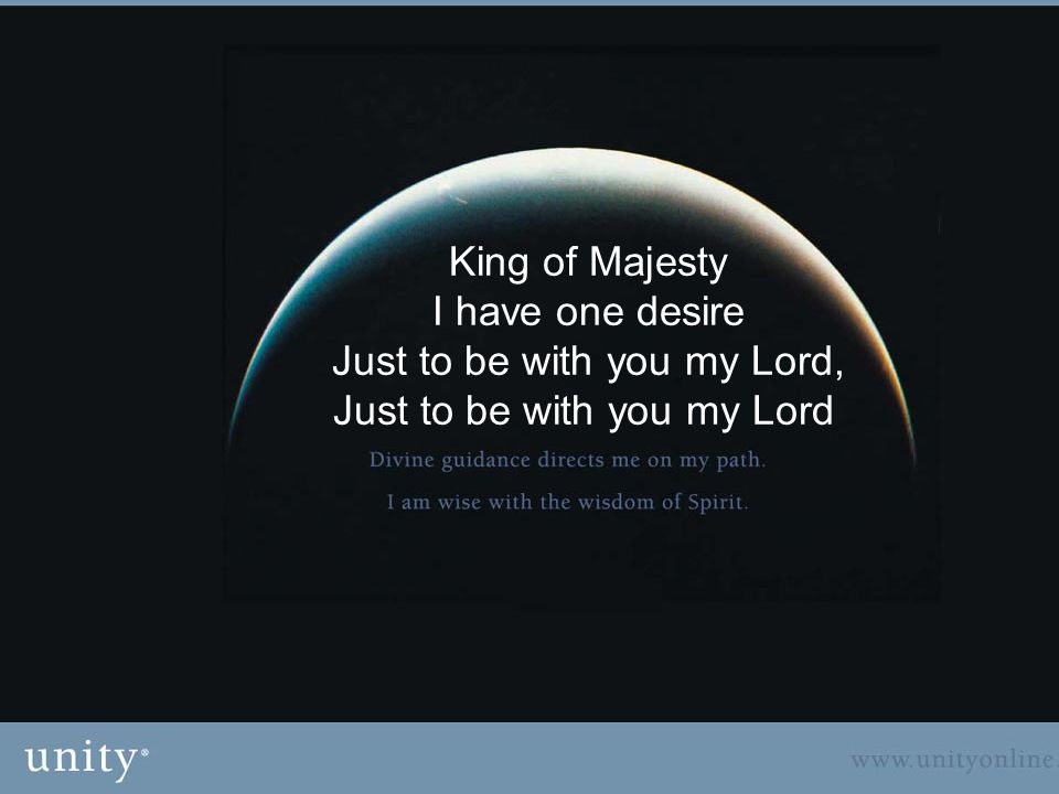 King of Majesty I have one desire Just to be with you my Lord, Just to be with you my Lord