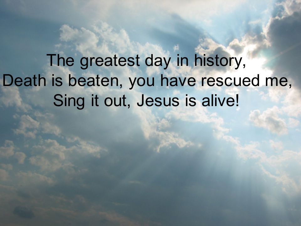 The greatest day in history, Death is beaten, you have rescued me, Sing it out, Jesus is alive!