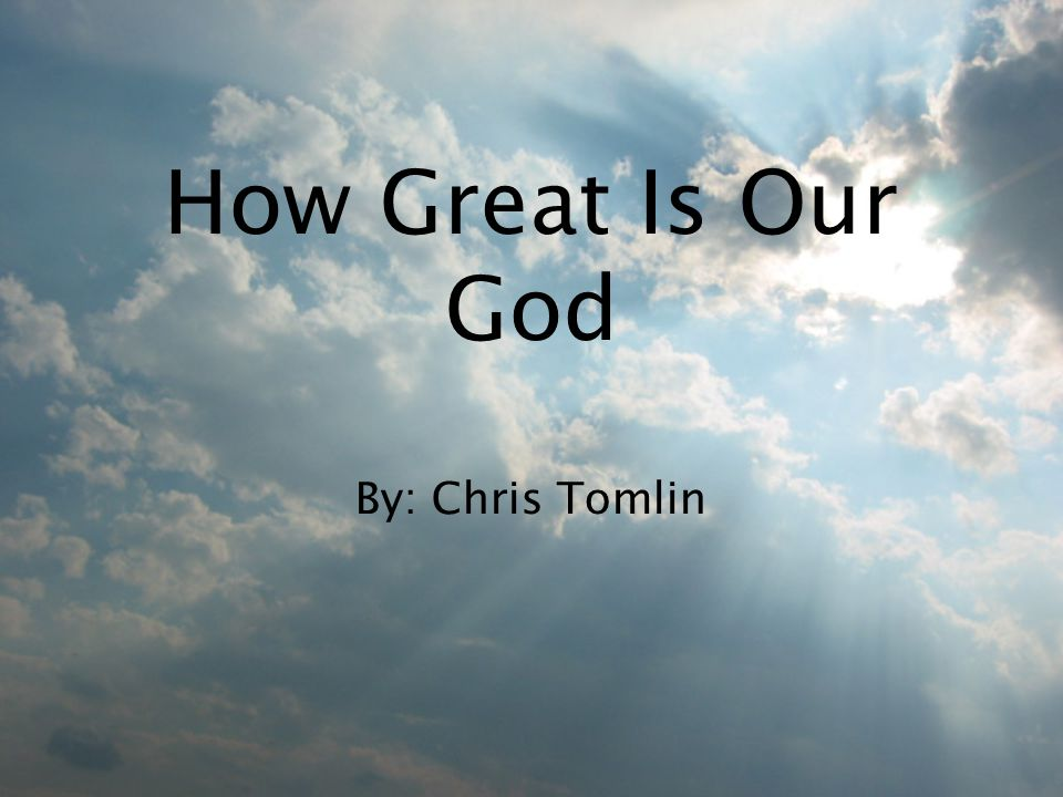How Great Is Our God By: Chris Tomlin