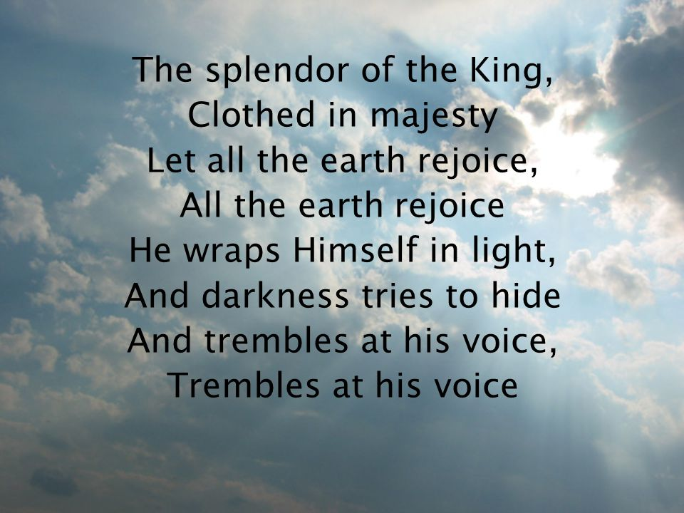 The splendor of the King, Clothed in majesty Let all the earth rejoice, All the earth rejoice He wraps Himself in light, And darkness tries to hide And trembles at his voice, Trembles at his voice
