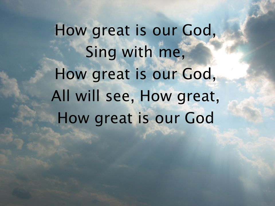 How great is our God, Sing with me, How great is our God, All will see, How great, How great is our God
