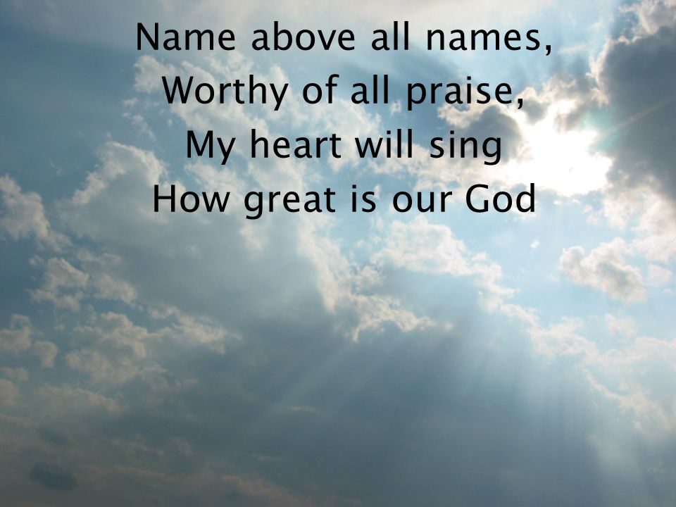 Name above all names, Worthy of all praise, My heart will sing How great is our God