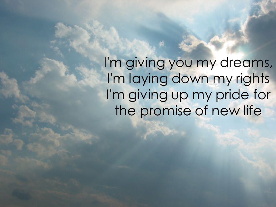I m giving you my dreams, I m laying down my rights I m giving up my pride for the promise of new life