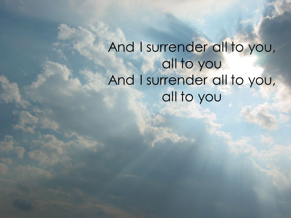 And I surrender all to you, all to you