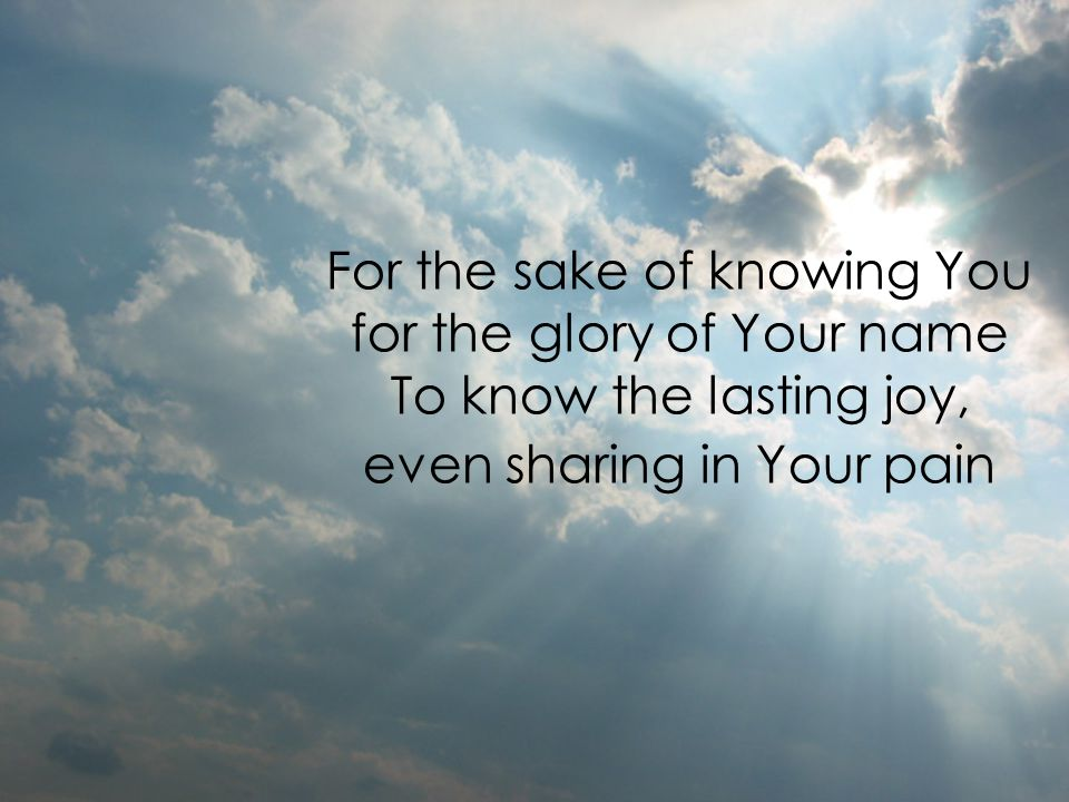 For the sake of knowing You for the glory of Your name To know the lasting joy, even sharing in Your pain