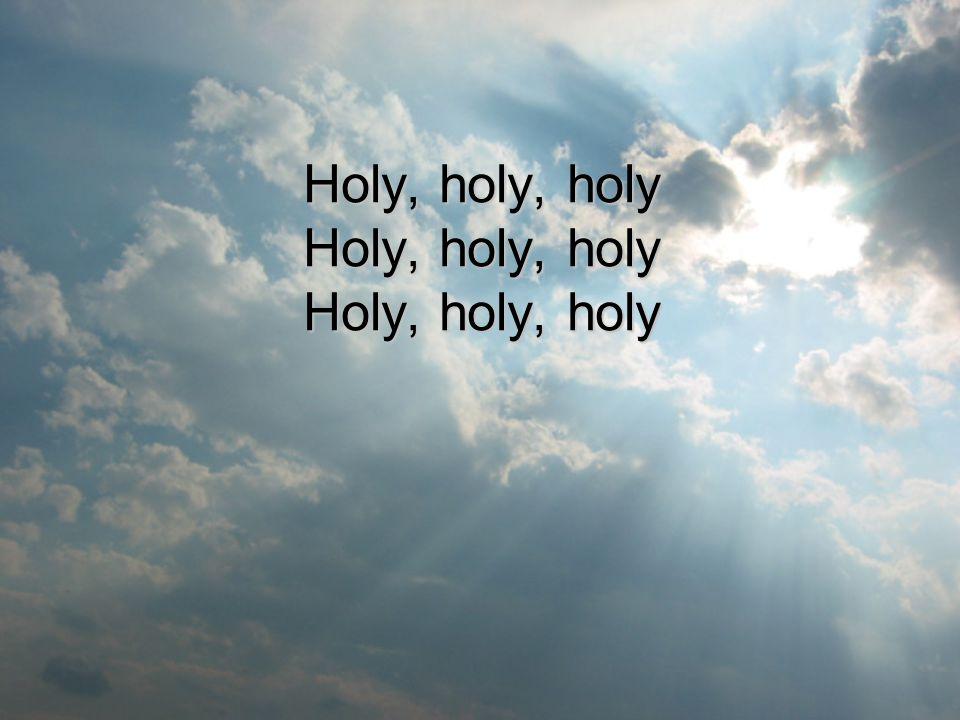 Holy, holy, holy Holy, holy, holy Holy, holy, holy