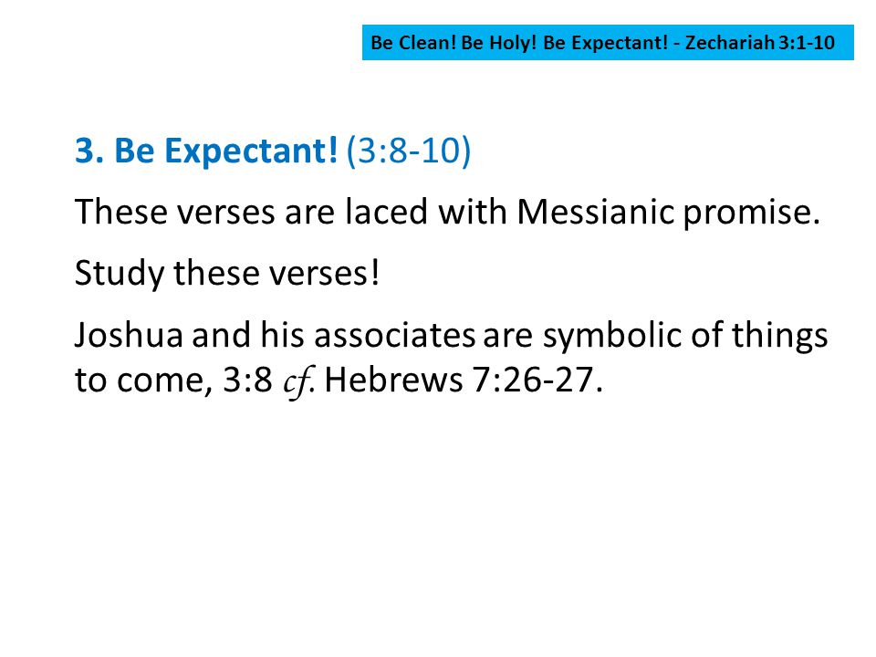 Be Clean! Be Holy! Be Expectant! - Zechariah 3:1-10 3. Be Expectant! (3:8-10) These verses are laced with Messianic promise. Study these verses! Joshu