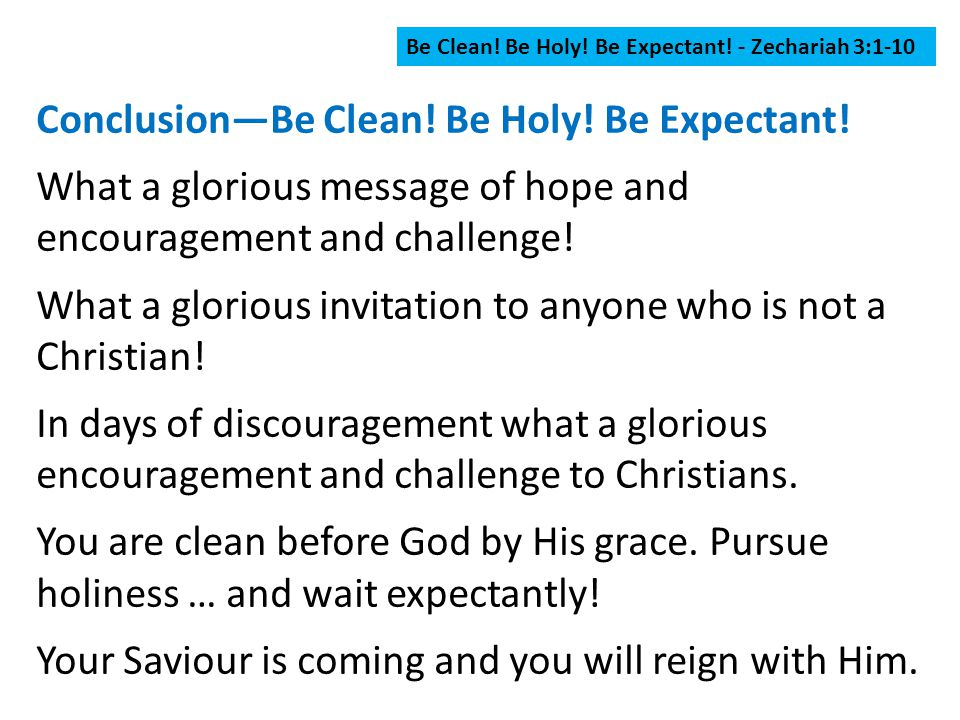 Be Clean! Be Holy! Be Expectant! - Zechariah 3:1-10 Conclusion—Be Clean! Be Holy! Be Expectant! What a glorious message of hope and encouragement and