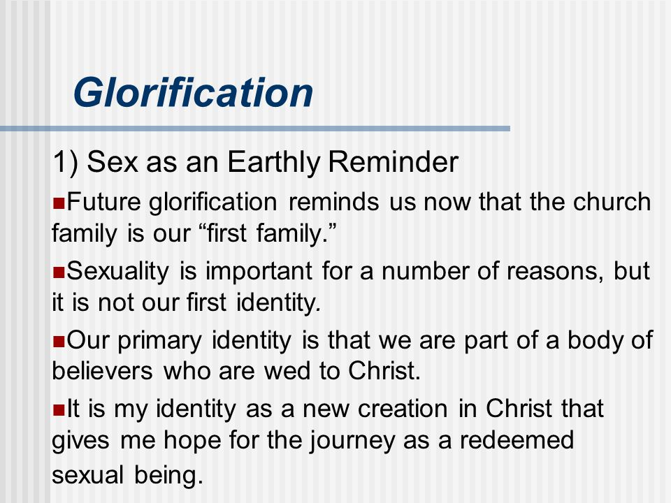 "Glorification 1) Sex as an Earthly Reminder Future glorification reminds us now that the church family is our ""first family."" Sexuality is important f"
