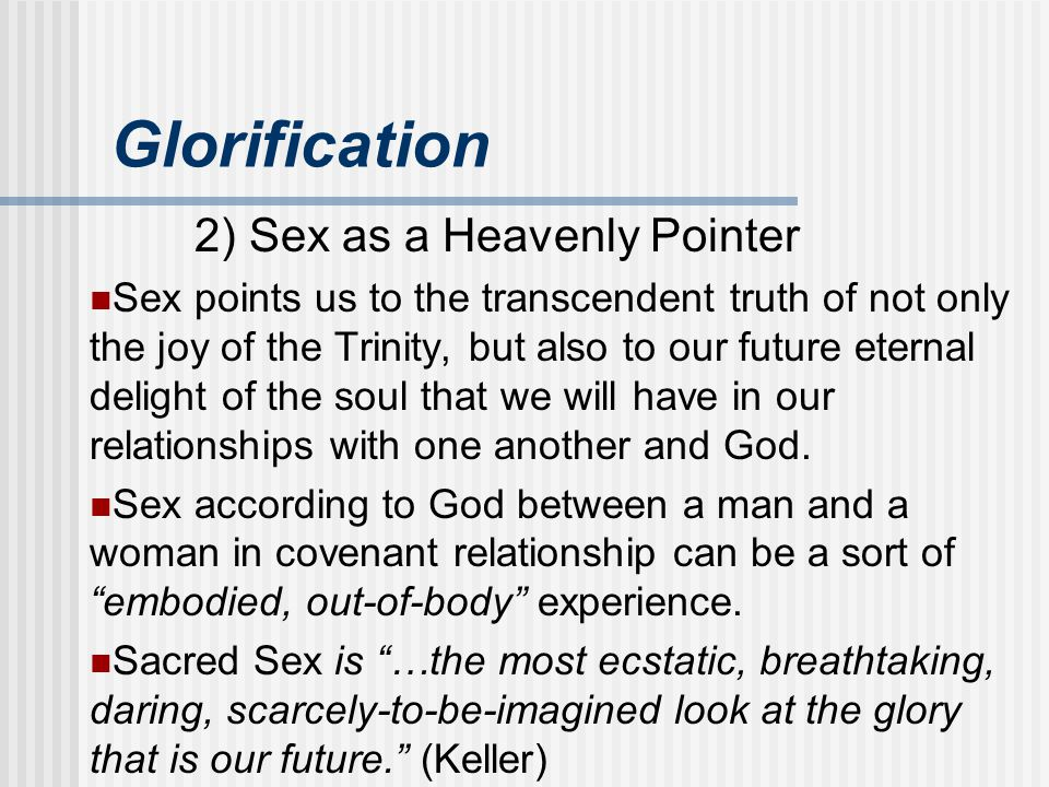 Glorification 2) Sex as a Heavenly Pointer Sex points us to the transcendent truth of not only the joy of the Trinity, but also to our future eternal
