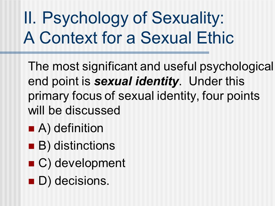 II. Psychology of Sexuality: A Context for a Sexual Ethic The most significant and useful psychological end point is sexual identity. Under this prima